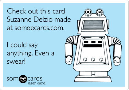 someecards.com - Check out this card Suzanne Delzio made at someecards.com. I could say anything. Even a swear!